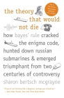 The Theory That Would Not Die: How Bayes' Rule Cracked the Enigma Code, Hunted Down Russian Submarines, and Emerged Triumphant from Two Centuries of Controversy Cover Image