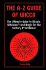 The A-Z Guide of Wicca: The Ultimate Guide to Rituals, Witchcraft and Magic for the Solitary Practitioner Cover Image