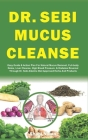 Dr. Sebi Mucus Cleanse: Easy Guide & Action Plan For Natural Mucus Removal, Full-body Detox, Liver Cleanse, High Blood Pressure, & Diabetes Re Cover Image