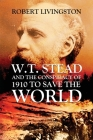W.T. Stead and the Conspiracy of 1910 to Save the World Cover Image
