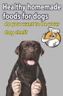 Healthy Homemade Foods for Dogs: Do You Want to Be Your Dog's Chef?: The ultimate guide to feed your best freind Cover Image