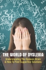 The World Of Dyslexia: Understanding The Dyslexic Brain & How To Find Supportive Solutions: Dyslexia Strategies For Adults Cover Image