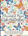 Beautiful Moms Like Butterflies- Stress Relieving Patterns Coloring Book For Adult: Stress Relief With Cute Butterfly Mandala Patter Coloring Pages Fo Cover Image