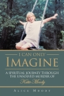 I Can Only Imagine: A Spiritual Journey through the Unsolved Murder of Katie Moody Cover Image