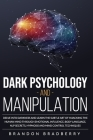 Dark Psychology and Manipulation: Delve Into Darkness and Learn the Subtle Art of Hacking the Human Mind Through Emotional Influence, Body Language, N Cover Image