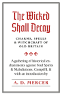 The Wicked Shall Decay: Charms, Spells and Witchcraft of Old Britain Cover Image