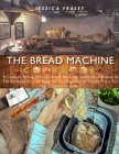 The Bread Machine Cookbook (Bookstore version): A Guide to Baking Delicious Bread, Buns, and Sweets. As Delicious as The Artisanal Ones. Whether You'r Cover Image