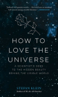 How to Love the Universe: A Scientist's Odes to the Hidden Beauty Behind the Visible World Cover Image