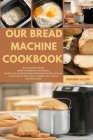 Our Bread Machine Cookbook: BREAD MACHINE Recipe guide for beginners and advance, Dishes from the Most Famous Restaurants to Make at Home. Cracker Cover Image