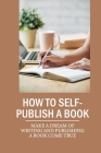 How To Self-Publish A Book: Make A Dream Of Writing And Publishing A Book Come True: Self Publish Your Book Cover Image