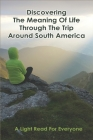 Discovering The Meaning Of Life Through The Trip Around South America: A Light Read For Everyone: Travel Writing Cover Image