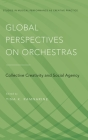 Global Perspectives on Orchestras: Collective Creativity and Social Agency (Studies in Musical Perf as Creative Prac) Cover Image