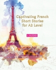 Captivating French Short Stories for A2 Level + AUDIO: Improve your French Reading and Listening Comprehension Skills with 29 Short Stories Cover Image