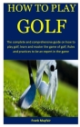 How To Play Golf: The complete and comprehensive guide on how to play golf, learn and master the game of golf, Rules and practices to be Cover Image