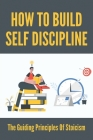 How To Build Self Discipline: The Guiding Principles Of Stoicism: How To Harmonize By Way Of Reflection Cover Image