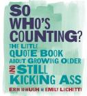 So Who's Counting?: The Little Quote Book About Growing Older and Still Kicking Ass Cover Image