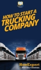 How To Start a Trucking Company: Your Step By Step Guide To Starting a Trucking Company Cover Image
