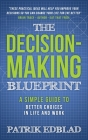 The Decision-Making Blueprint: A Simple Guide to Better Choices in Life and Work Cover Image