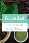 Kratom Book: The Good, The Bad, And The Ugly Of Kratom: Kratom Plants Products Cover Image