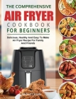 The Comprehensive Air Fryer Cookbook For Beginners: Delicious, Healthy And Easy To Make Air Fryer Recipe For Family And Friends Cover Image