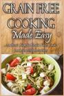 Grain Free Cooking Made Easy: Andrea's Simple Grain Free Cookbook for All Occasions Cover Image