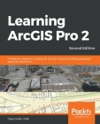 Learning ArcGIS Pro 2 - Second Edition: A beginner's guide to creating 2D and 3D maps and editing geospatial data with ArcGIS Pro Cover Image