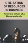 Utilization Of Resources In Business: Admirable Virtues Of A Marvelous Leader: Achieve A Goal Successfully Cover Image
