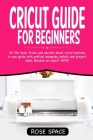 Cricut Guide For Beginners: All The Tools, Tricks And Secrets About Cricut Machine In One Guide With Pratical Examples, Details And Project Ideas. Cover Image