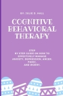 Cognitive Behavioral Therapy: Step By Step Guide On How To Effectively Manage Anxiety, Depression, Anger, Panic, And Worry. Cover Image