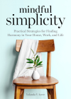 Mindful Simplicity: Practical Strategies for Finding Harmony in Your Home, Work, and Life Cover Image
