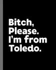 Bitch, Please. I'm From Toledo.: A Vulgar Adult Composition Book for a Native Toledo, Ohio OH Resident Cover Image