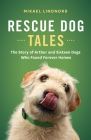 Rescue Dog Tales: The Story of Arthur and Sixteen Dogs Who Found Forever Homes Cover Image