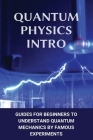 Quantum Physics Intro: Guides For Beginners To Understand Quantum Mechanics By Famous Experiments: Quantum Mechanics Books Cover Image