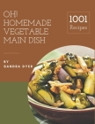 Oh! 1001 Homemade Vegetable Main Dish Recipes: The Highest Rated Homemade Vegetable Main Dish Cookbook You Should Read Cover Image