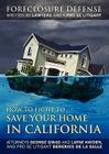How to Fight to Save Your Home in California: Foreclosure Defense WRITTEN BY LAWYERS AND A PRO SE LITIGANT Cover Image
