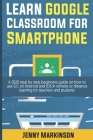 Learn Google Classroom For Smartphone: A 2020 Step By Step Beginners Guide On How To Use Gc On Android And Ios In Remote Or Distance Learning For Teac Cover Image