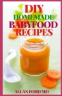 DIY Homemade Babyfood Recipes: Healthy Homemade Baby Purées, Finger Foods, and Toddler Meals For Every Stage, Recipes for Every Age and Stage Cover Image