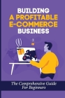 Building A Profitable E-Commerce Business: The Comprehensive Guide For Beginners: Is Dropshipping Worth It Cover Image
