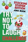 The Try Not to Laugh Challenge - Stocking Stuffer Edition: A Hilarious and Interactive Holiday Themed Joke Book Game for Kids - Silly One-Liners, Knoc Cover Image