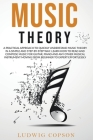 Music Theory: A Practical Approach To Quickly Understand Music Theory in a Step-By-Step Way. Learn How to Read And Compose Music For Cover Image