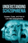 Understanding Schizophrenia: Causes, cures, and how to live with schizophrenia Cover Image
