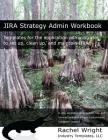 Jira Strategy Admin Workbook: Templates for the Application Administrator to Set Up, Clean Up, and Maintain Jira Cover Image