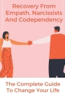 Recovery From Empath, Narcissists, And Codependency: The Complete Guide To Change Your Life: Recovery From Codependency Cover Image