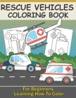 Rescue Vehicles Coloring Book For Kids Learning How To Color: Big & Simple Colouring Pages With Police Car Ambulance Fire Truck For Boys And Girls Cover Image