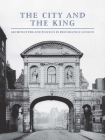 The City and the King: Architecture and Politics in Restoration London Cover Image