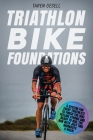Triathlon Bike Foundations: A System for Every Triathlete to Finish the Bike Feeling Strong and Ready to Nail the Run with Just Two Workouts a Wee Cover Image