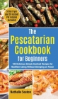 The Pescatarian Cookbook for Beginners: 100 Delicious Simple Seafood Recipes for Healthier Eating Without Skimping on Flavor (50 Air Fryer and 20 Inst Cover Image