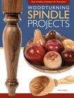 Woodturning Spindle Projects: Easy-To-Follow Techniques for 18 Stunning Projects Cover Image