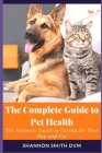 The Complete Guide to Pet Health: The Ultimate Guide to Caring for Your Dog and Cat Cover Image