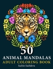 50 Animal Mandalas: Adult Colouring Book featuring Floral Mandalas, Geometric Patterns, Swirls, Wreath, Wild Creatures for Relaxation and Cover Image